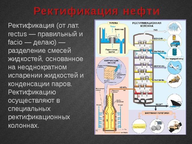 Ректификация нефти Ректификация (от лат. rectus — правильный и facio — делаю) — разделение смесей жидкостей, основанное на неоднократном испарении жидкостей и конденсации паров. Ректификацию осуществляют в специальных ректификационных колоннах.