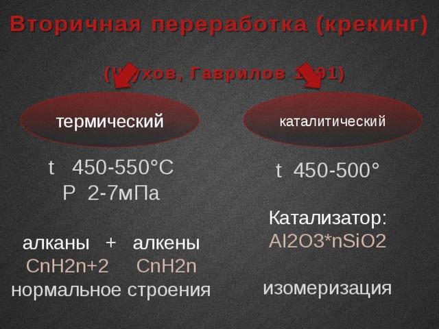 Вторичная переработка (крекинг) (Шухов, Гаврилов 1891) термический каталитический t 450-550°C P 2-7мПа алканы + алкены СnH2n+2 СnH2n нормальное строения t 450-500° Катализатор: AI2O3*nSiO2 изомеризация