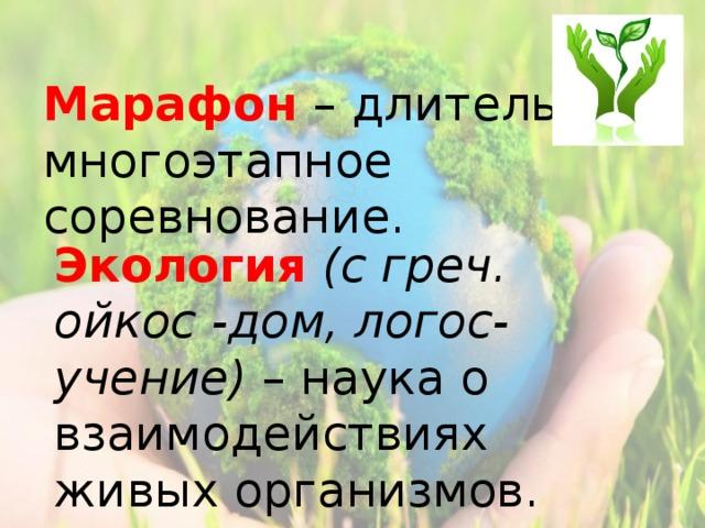 Марафон  – длительное многоэтапное соревнование. Экология  (с греч. ойкос -дом, логос-учение) – наука о взаимодействиях живых организмов.