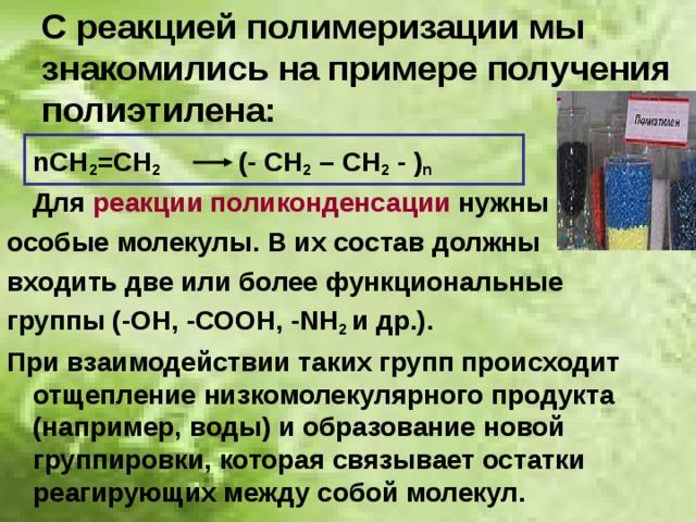 С реакцией полимеризации мы знакомились на примере получения полиэтилена:  nСН 2 =СН 2   (- СН 2 – СН 2 - ) n  Для реакции поликонденсации нужны особые молекулы. В их состав должны входить две или более функциональные группы (-ОН, -СООН, -NН 2 и др.). При взаимодействии таких групп происходит отщепление низкомолекулярного продукта (например, воды) и образование новой группировки, которая связывает остатки реагирующих между собой молекул.