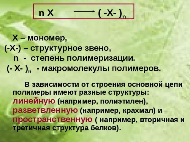 n X ( -X- ) n    Х – мономер,  (-Х-) – структурное звено,  n - степень полимеризации.  (- Х- ) n - макромолекулы полимеров.   В зависимости от строения основной цепи полимеры имеют разные структуры: линейную (например, полиэтилен), разветвленную (например, крахмал) и пространственную ( например, вторичная и третичная структура белков).