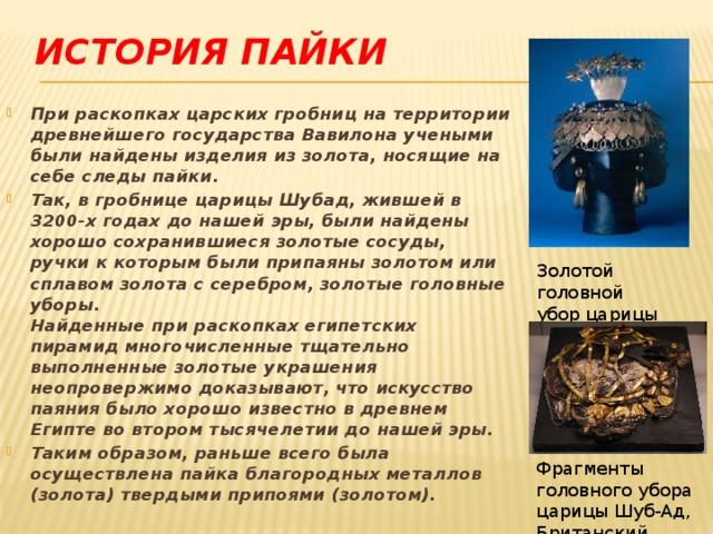 ИСТОРИЯ ПАЙКИ При раскопках царских гробниц на территории древнейшего государства Вавилона учеными были найдены изделия из золота, носящие на себе следы пайки. Так, в гробнице царицы Шубад, жившей в 3200-х годах до нашей эры, были найдены хорошо сохранившиеся золотые сосуды, ручки к которым были припаяны золотом или сплавом золота с серебром, золотые головные уборы.  Найденные при раскопках египетских пирамид многочисленные тщательно выполненные золотые украшения неопровержимо доказывают, что искусство паяния было хорошо известно в древнем Египте во втором тысячелетии до нашей эры. Таким образом, раньше всего была осуществлена пайка благородных металлов (золота) твердыми припоями (золотом).     Золотой головной убор царицы Шубад Фрагменты головного убора царицы Шуб-Ад, Британский музей