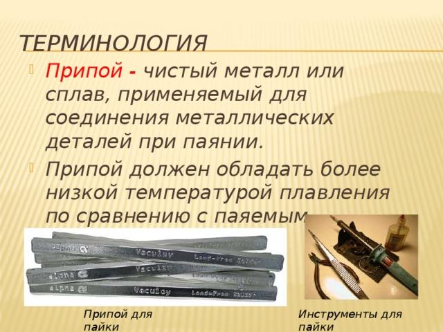 ТЕРМИНОЛОГИЯ Припой - чистый металл или сплав, применяемый для соединения металлических деталей при паянии. Припой должен обладать более низкой температурой плавления по сравнению с паяемым металлом.   Припой для пайки Инструменты для пайки