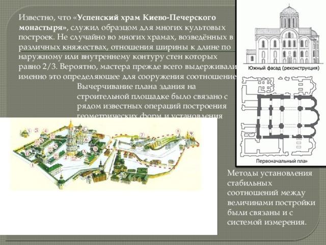 Известно, что « Успенский храм Киево-Печерского монастыря» , служил образцом для многих культовых построек. Не случайно во многих храмах, возведённых в различных княжествах, отношения ширины к длине по наружному или внутреннему контуру стен которых равно 2/3. Вероятно, мастера прежде всего выдерживали именно это определяющее для сооружения соотношение. Вычерчивание плана здания на строительной площадке было связано с рядом известных операций построения геометрических форм и установления абсолютных размеров. Методы установления стабильных соотношений между величинами постройки были связаны и с системой измерения.