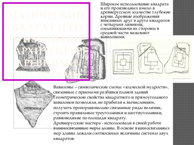 Широкое использование квадрата и его производных имело в древнерусском зодчестве глубокие корни. Древние изображения вписанных друг в друга квадратов с четырьмя линиями, соединяющими их стороны в средней части называют вавилонами.    Магический квадрат и его применение в архитектуре древними мастерами Вавилоны – символические схемы «зодческой мудрости», связанные с приемами разбивки планов зданий  Геометрические свойства квадратного и прямоугольного вавилонов позволяли, не прибегая к вычислениям, получать пропорционально связанные ряды величин, строить правильные треугольники и шестиугольники, равновеликие по площади квадрату.  Древнерусские мастера - использовали в своей работе взаимосвязанные меры длины. В основе взаимосвязанных мер длины лежали соотносимые величины системы двух квадратов.