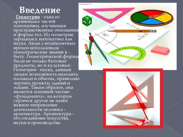 Введение  Геометрия - одна из древнейших частей математики, изучающая пространственные отношения и формы тел. Из геометрии зародилась математика как наука. Люди с незапамятных времен использовали геометрические знания в быту. Геометрической формы были не только бытовые предметы, но и культовые. Геометрия - наука, давшая людям возможность находить площади и объемы, правильно чертить проекты зданий и машин. Таким образом, она является основной частью «фундамента», на котором строится другое не менее важное направление деятельности человека - архитектура. Архитектура - это соединение искусства, науки и производства.
