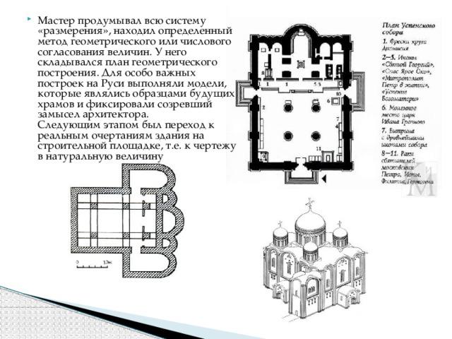 Мастер продумывал всю систему «размерения», находил определенный метод геометрического или числового согласования величин. У него складывался план геометрического построения. Для особо важных построек на Руси выполняли модели, которые являлись образцами будущих храмов и фиксировали созревший замысел архитектора.  Следующим этапом был переход к реальным очертаниям здания на строительной площадке, т.е. к чертежу в натуральную величину