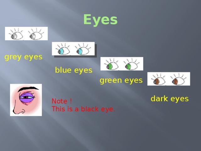 Eyes grey eyes blue eyes green eyes dark eyes Note !  Eyes This is a black eye. What colour are the eyes? Note! This is a black eye!