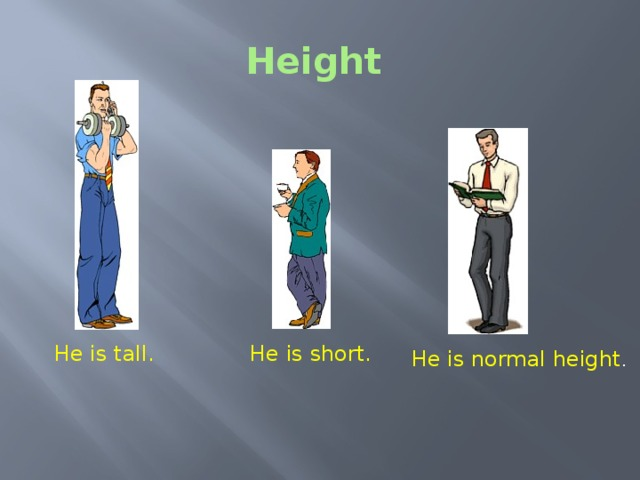 Height Height - Is this man tall or short? - And what about this man? - What can we say about this man height? He is tall. He is short. He is normal height .