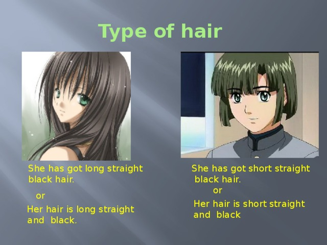 Type of hair Type of hair. As you know hair can be straight or curly and short, long or medium length. Have a look at the first picture. We can say: She has got long straight black hair. or Her hair is long straight and black hair.  She has got long straight She has got short straight   black hair.  black hair. or or Her hair is short straight and black  Her hair is long straight  and black.