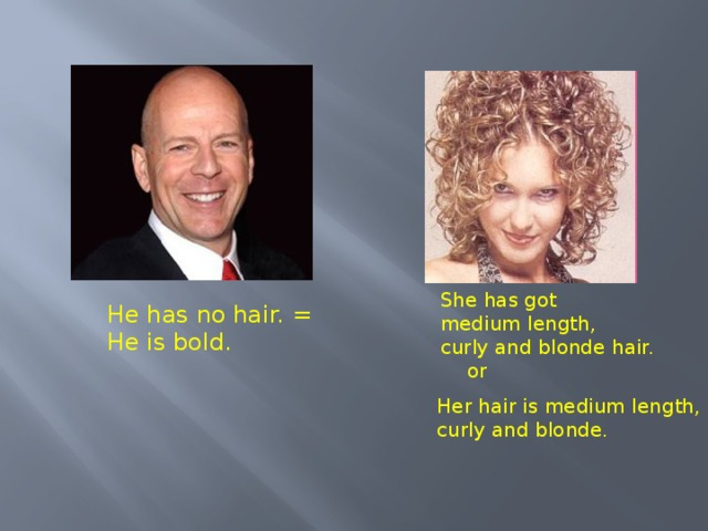 She has got medium length, curly and blonde  hair. He has no hair. = He is bold. or Her hair is medium length, curly  and  blonde.