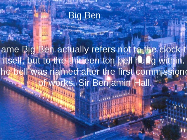 Big Ben He name Big Ben actually refers not to the clock-tower itself, but to the thirteen ton bell hung within. The bell was named after the first commissioner of works, Sir Benjamin Hall.