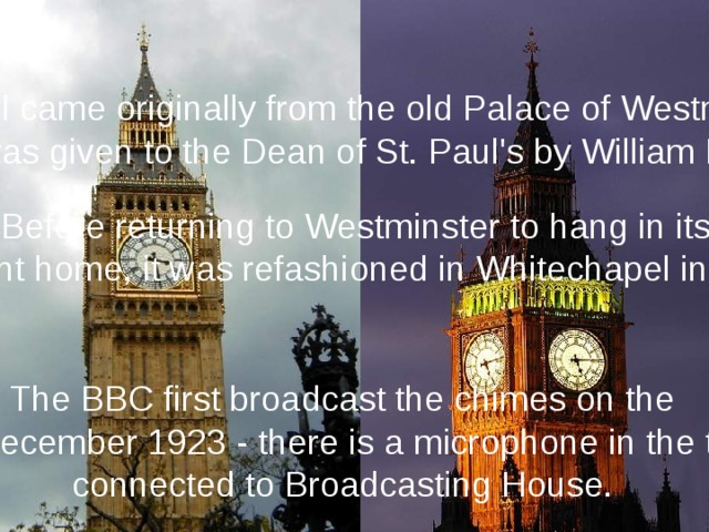 This bell came originally from the old Palace of Westminster, it was given to the Dean of St. Paul's by William III. Before returning to Westminster to hang in its present home, it was refashioned in Whitechapel in 1858. The BBC first broadcast the chimes on the 31st December 1923 - there is a microphone in the turret connected to Broadcasting House.