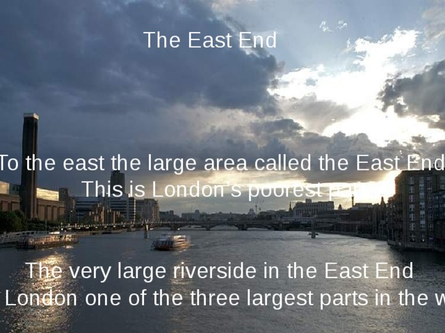 The East End To the east the large area called the East End. This is London's poorest part. The very large riverside in the East End make London one of the three largest parts in the world.