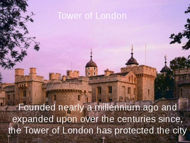 Tower of London Founded nearly a millennium ago and  expanded upon over the centuries since, the Tower of London has protected the city