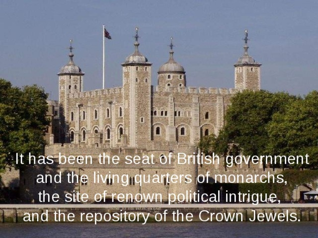 It has been the seat of British government  and the living quarters of monarchs, the site of renown political intrigue, and the repository of the Crown Jewels.