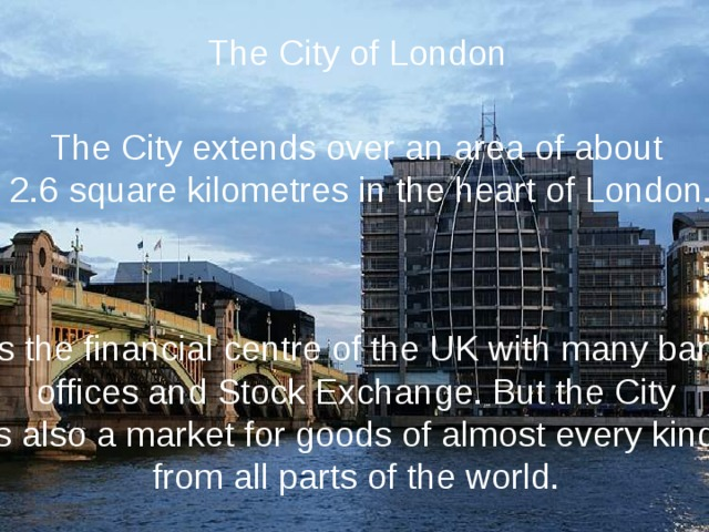 The City of London The City extends over an area of about 2.6 square kilometres in the heart of London. It is the financial centre of the UK with many banks, offices and Stock Exchange. But the City is also a market for goods of almost every kind, from all parts of the world.
