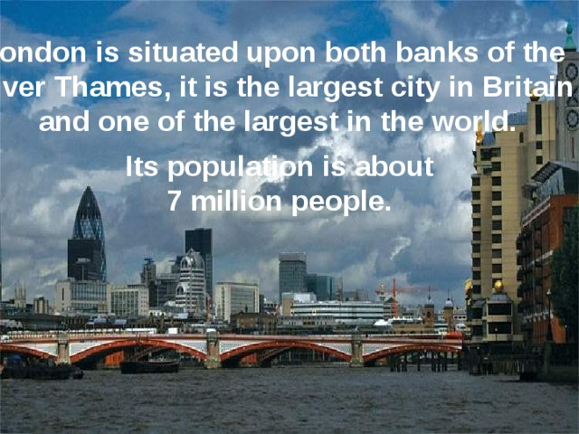 London is situated upon both banks of the River Thames, it is the largest city in Britain and one of the largest in the world. Its population is about  7 million people.