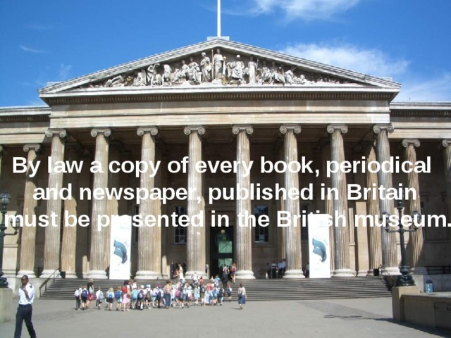 By law a copy of every book, periodical and newspaper, published in Britain  must be presented in the British museum.