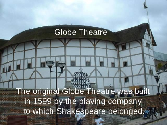 Globe Theatre The original Globe Theatre was built in 1599 by the playing company to which Shakespeare belonged.