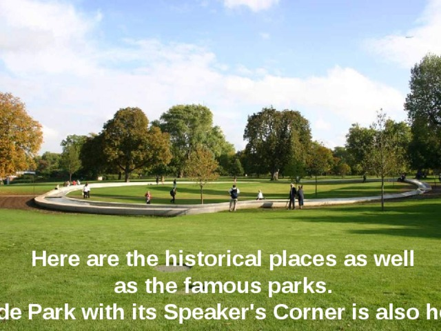 Here are the historical places as well as the famous parks. Hyde Park with its Speaker's Corner is also here.