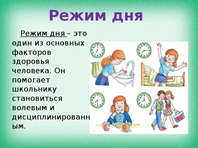 Режим дня  Режим дня – это один из основных факторов здоровья человека. Он помогает школьнику становиться волевым и дисциплинированным.