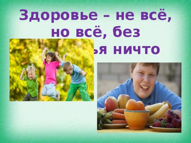 Здоровье – не всё, но всё, без здоровья ничто