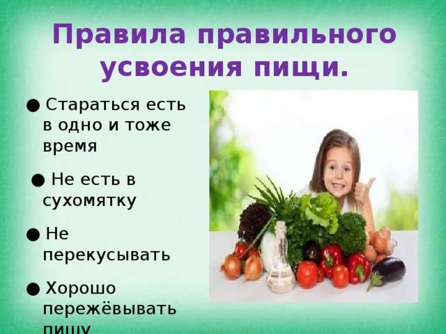 Правила правильного усвоения пищи. ●  Стараться есть в одно и тоже время  ● Не есть в сухомятку ●  Не перекусывать ●  Хорошо пережёвывать пищу