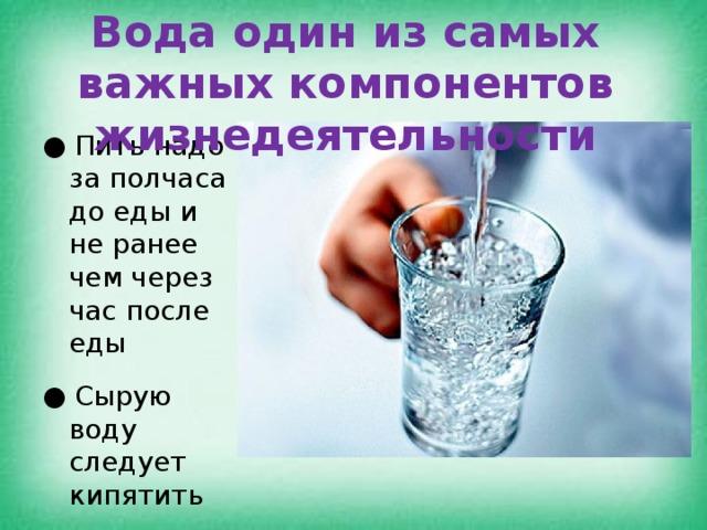 Вода один из самых важных компонентов жизнедеятельности ●  Пить надо за полчаса до еды и не ранее чем через час после еды ●  Сырую воду следует кипятить