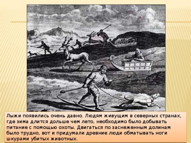 Лыжи появились очень давно. Людям живущим в северных странах, где зима длится дольше чем лето, необходимо было добывать питание с помощью охоты. Двигаться по заснеженным долинам было трудно, вот и придумали древние люди обматывать ноги шкурами убитых животных.