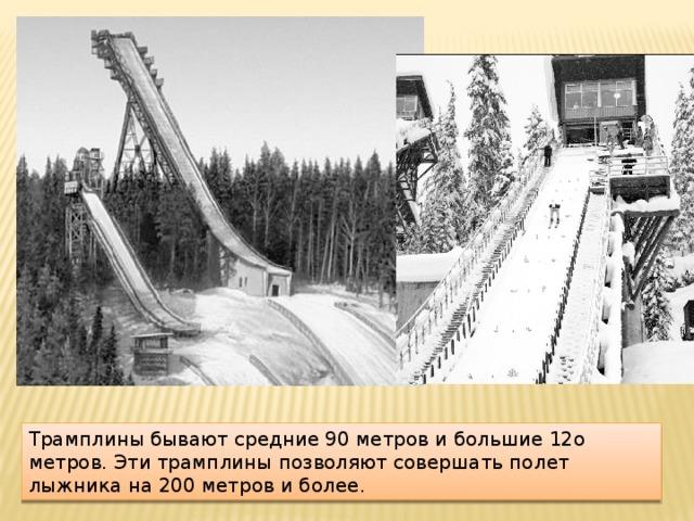 Трамплины бывают средние 90 метров и большие 12о метров. Эти трамплины позволяют совершать полет лыжника на 200 метров и более.