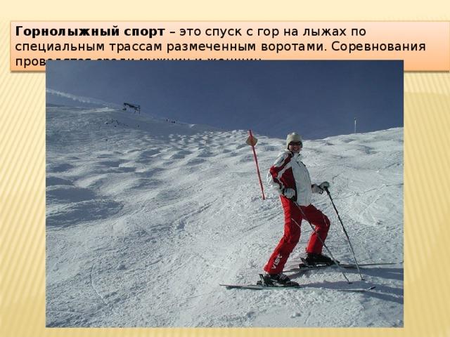 Горнолыжный спорт – это спуск с гор на лыжах по специальным трассам размеченным воротами. Соревнования проводятся среди мужчин и женщин.