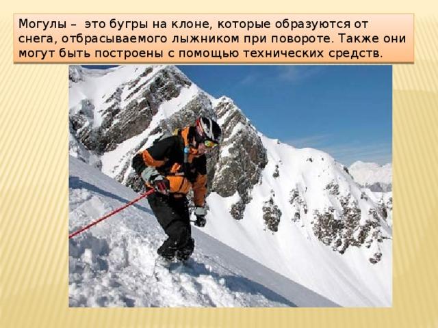 Могулы – это бугры на клоне, которые образуются от снега, отбрасываемого лыжником при повороте. Также они могут быть построены с помощью технических средств.
