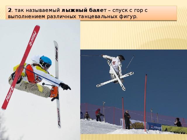 2 . так называемый лыжный бале т – спуск с гор с выполнением различных танцевальных фигур.