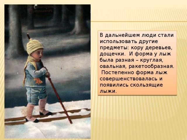 В дальнейшем люди стали использовать другие предметы: кору деревьев, дощечки. И форма у лыж была разная – круглая, овальная, ракетообразная. Постепенно форма лыж совершенствовалась и появились скользящие лыжи.