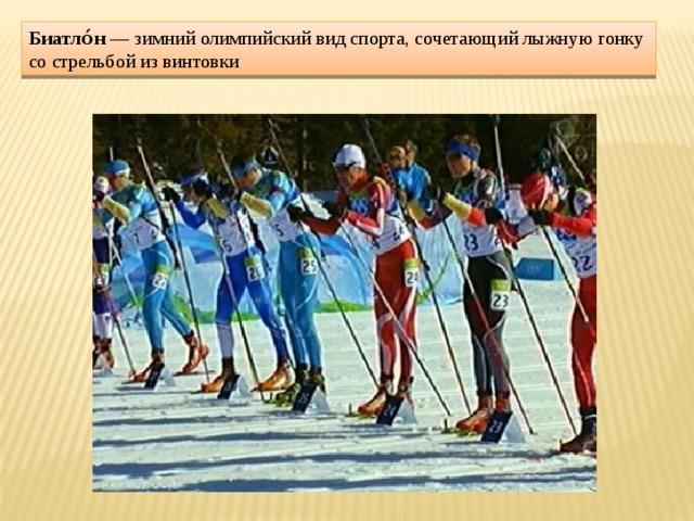 Биатло́н — зимний олимпийский вид спорта, сочетающий лыжную гонку со стрельбой из винтовки