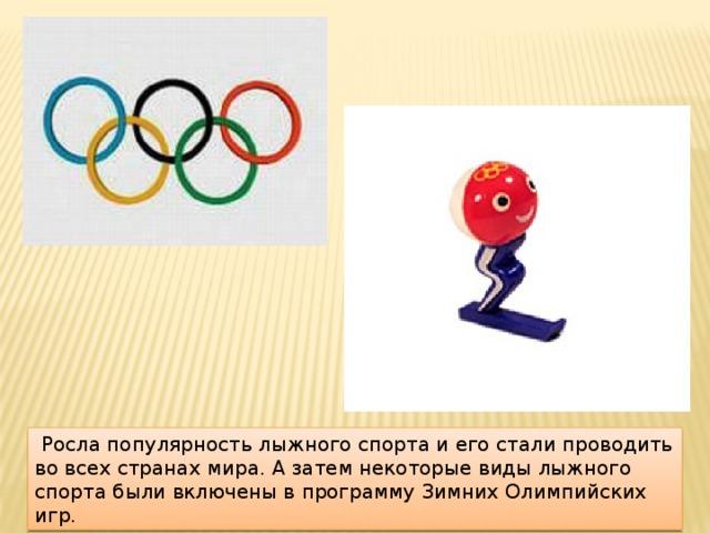 Росла популярность лыжного спорта и его стали проводить во всех странах мира. А затем некоторые виды лыжного спорта были включены в программу Зимних Олимпийских игр.