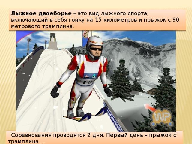 Лыжное двоеборье – это вид лыжного спорта, включающий в себя гонку на 15 километров и прыжок с 90 метрового трамплина.  Соревнования проводятся 2 дня. Первый день – прыжок с трамплина…
