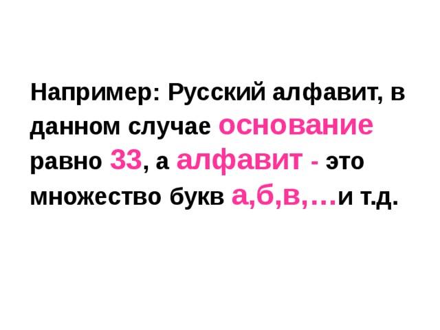 Например: Русский алфавит, в данном случае основание  равно 33 , а алфавит - это множество букв а,б,в,… и т.д.