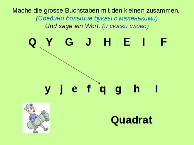 Mache die grosse Buchstaben mit den kleinen zusammen.  (Соедини большие буквы с маленькими)  Und sage ein Wort .  ( и скажи слово)  Q  Y  G  J  H  E  I  F     y  j  e  f  q  g  h  I   Quadrat