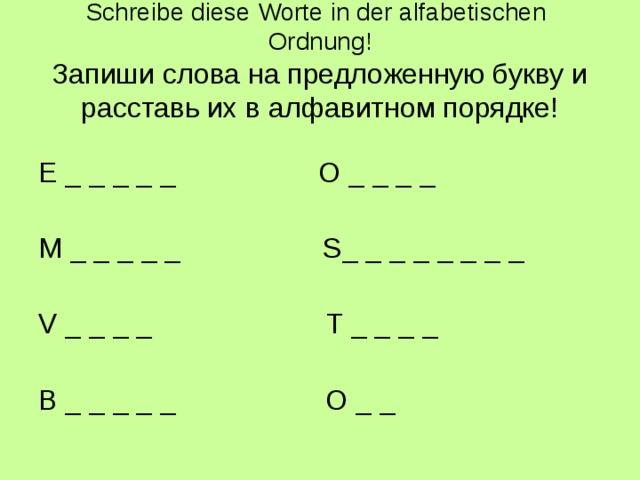 Schreibe diese Worte in der alfabetischen  Ordnung!  Запиши слова на предложенную букву и расставь их в алфавитном порядке! E _ _ _ _ _  O _ _ _ _ M _ _ _ _ _  S_ _ _ _ _ _ _ _ V _ _ _ _  T _ _ _ _ B _ _ _ _ _ O _ _