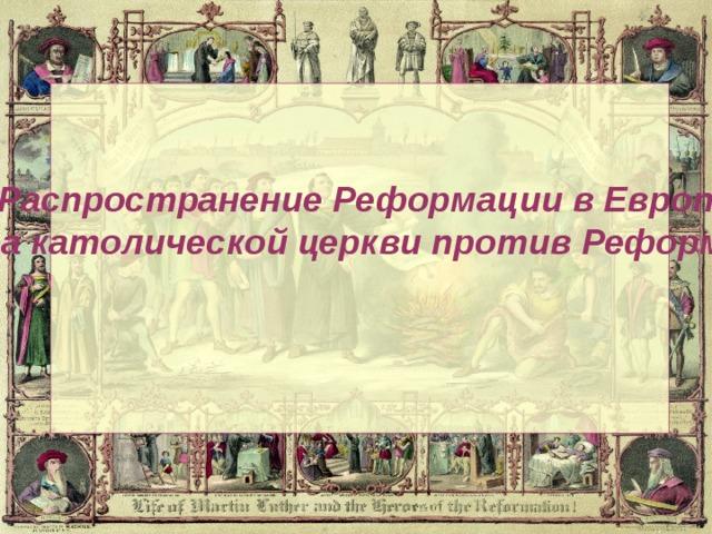 «Распространение Реформации в Европе. Борьба католической церкви против Реформации»