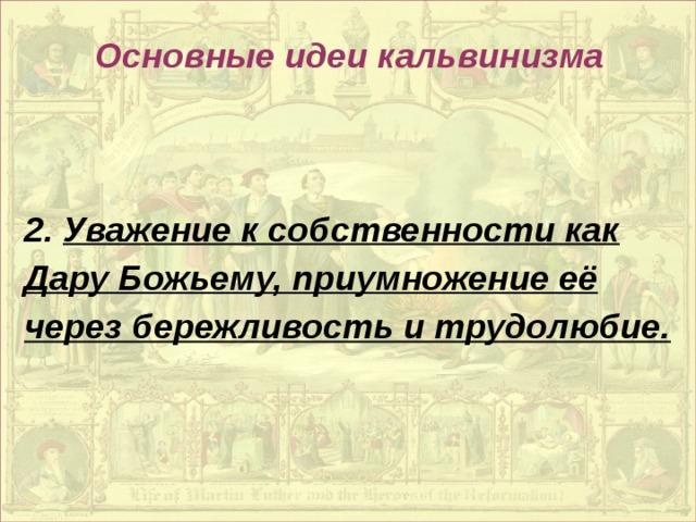 Основные идеи кальвинизма 2. Уважение к собственности как Дару Божьему, приумножение её через бережливость и трудолюбие.