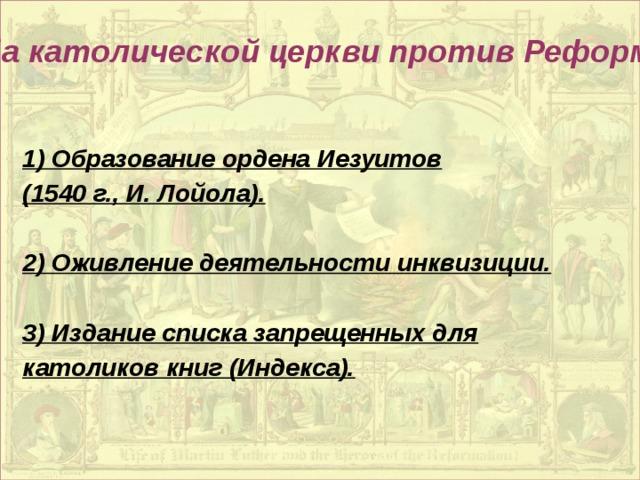 Борьба католической церкви против Реформации: 1) Образование ордена Иезуитов (1540 г., И. Лойола).  2) Оживление деятельности инквизиции.  3) Издание списка запрещенных для католиков книг (Индекса).