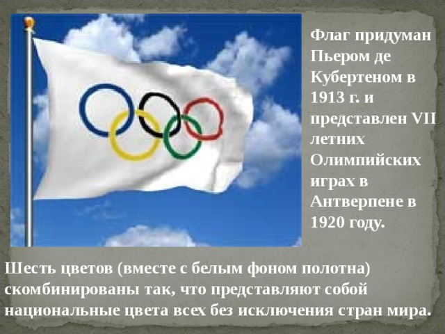 Флаг придуман Пьером де Кубертеном в 1913 г. и представлен VII летних Олимпийских играх в Антверпене в 1920 году. Шесть цветов (вместе с белым фоном полотна) скомбинированы так, что представляют собой национальные цвета всех без исключения стран мира.