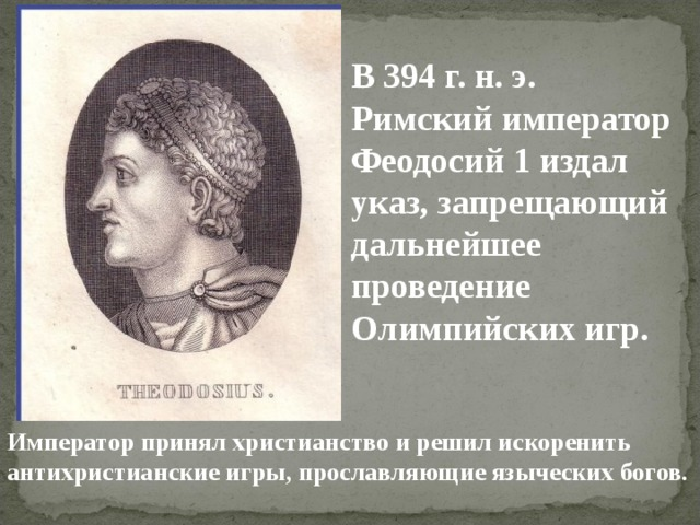 В 394 г. н. э. Римский император Феодосий 1 издал указ, запрещающий дальнейшее проведение Олимпийских игр. Император принял христианство и решил искоренить антихристианские игры, прославляющие языческих богов.