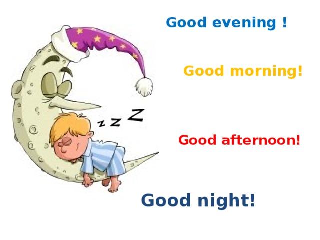 Good evening ! Good morning! Good afternoon! Good night!