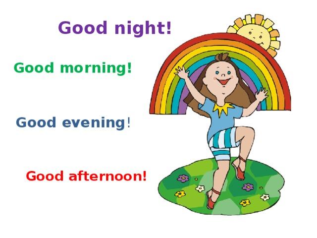 Good night! Good morning! Good evening ! Good afternoon!