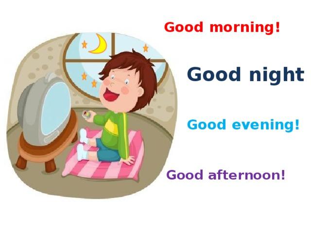 Good morning! Good night Good evening! Good afternoon!