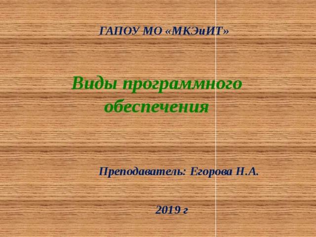 ГАПОУ МО «МКЭиИТ» Виды программного обеспечения Преподаватель: Егорова Н.А. 2019 г